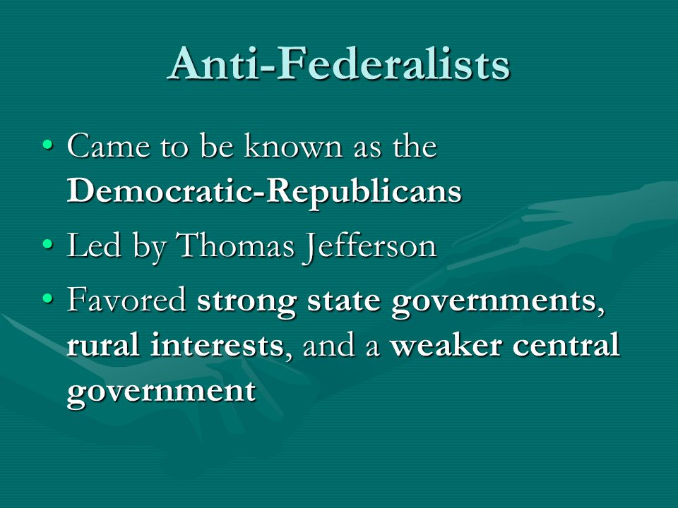 Anti-Federalists Came to be known as the Democratic-RepublicansCame to be known as the Democratic-Republicans Led by Thomas JeffersonLed by Thomas Jefferson Favored strong state governments, rural interests, and a weaker central governmentFavored strong state governments, rural interests, and a weaker central government