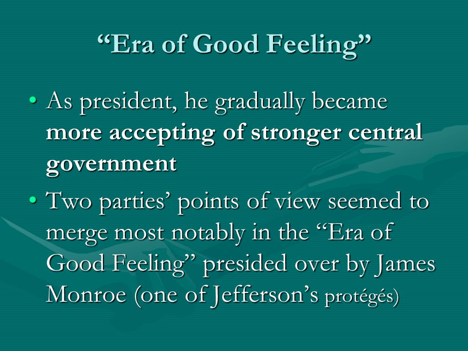 Era of Good Feeling As president, he gradually became more accepting of stronger central governmentAs president, he gradually became more accepting of stronger central government Two parties' points of view seemed to merge most notably in the Era of Good Feeling presided over by James Monroe (one of Jefferson's protégés)Two parties' points of view seemed to merge most notably in the Era of Good Feeling presided over by James Monroe (one of Jefferson's protégés)