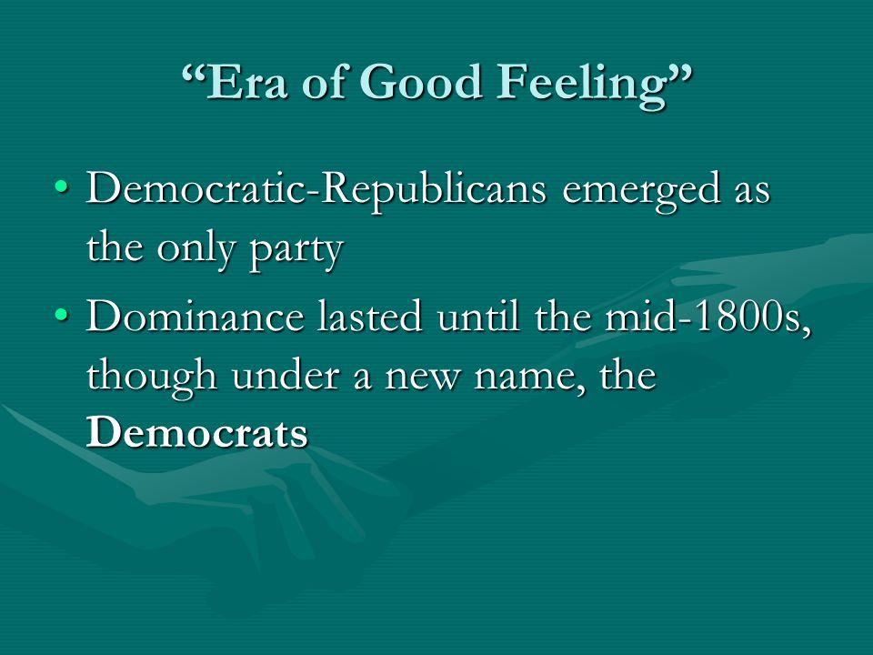 Era of Good Feeling Democratic-Republicans emerged as the only partyDemocratic-Republicans emerged as the only party Dominance lasted until the mid-1800s, though under a new name, the DemocratsDominance lasted until the mid-1800s, though under a new name, the Democrats