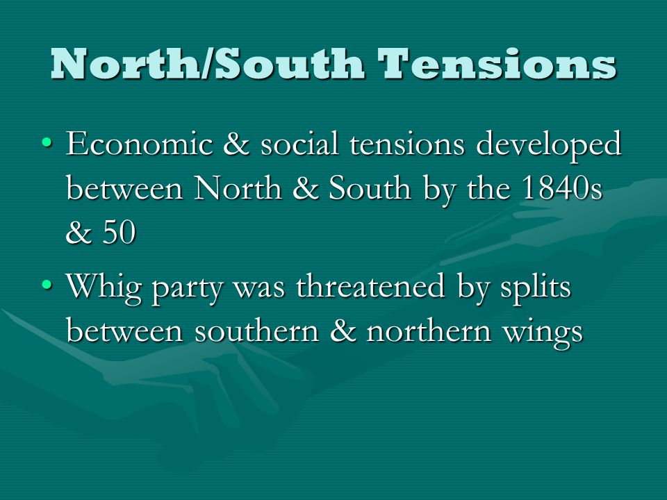 North/South Tensions Economic & social tensions developed between North & South by the 1840s & 50Economic & social tensions developed between North & South by the 1840s & 50 Whig party was threatened by splits between southern & northern wingsWhig party was threatened by splits between southern & northern wings