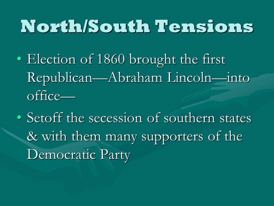 North/South Tensions Election of 1860 brought the first Republican—Abraham Lincoln—into office—Election of 1860 brought the first Republican—Abraham Lincoln—into office— Setoff the secession of southern states & with them many supporters of the Democratic PartySetoff the secession of southern states & with them many supporters of the Democratic Party