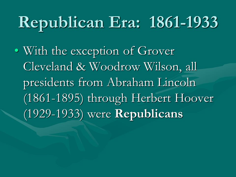 Republican Era: 1861-1933 With the exception of Grover Cleveland & Woodrow Wilson, all presidents from Abraham Lincoln (1861-1895) through Herbert Hoover (1929-1933) were RepublicansWith the exception of Grover Cleveland & Woodrow Wilson, all presidents from Abraham Lincoln (1861-1895) through Herbert Hoover (1929-1933) were Republicans