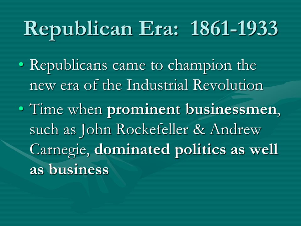 Republican Era: 1861-1933 Republicans came to champion the new era of the Industrial RevolutionRepublicans came to champion the new era of the Industrial Revolution Time when prominent businessmen, such as John Rockefeller & Andrew Carnegie, dominated politics as well as businessTime when prominent businessmen, such as John Rockefeller & Andrew Carnegie, dominated politics as well as business