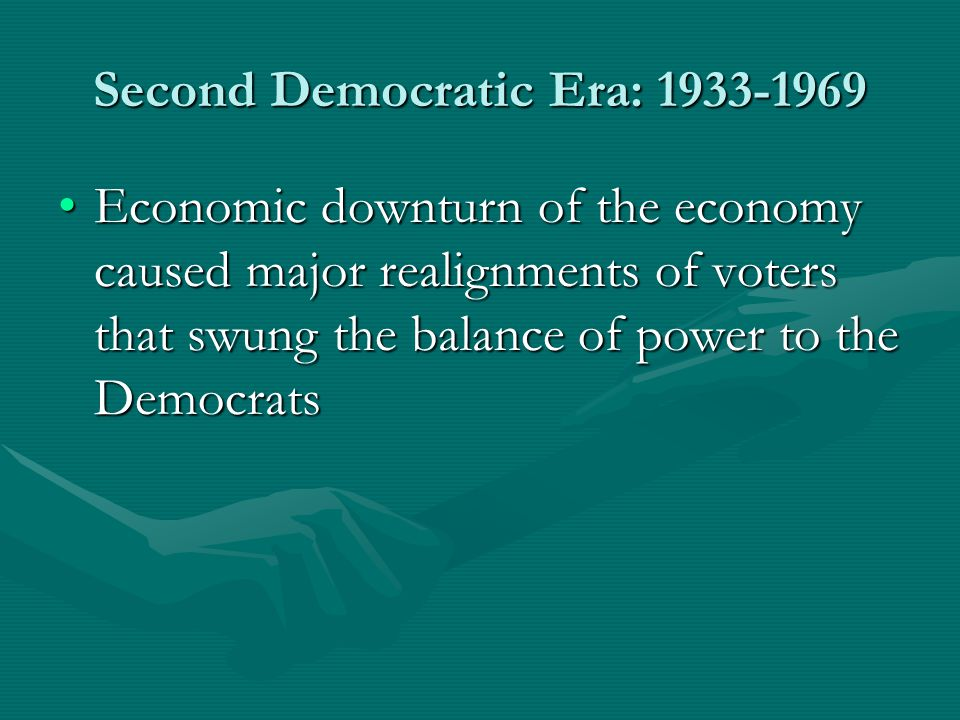 Second Democratic Era: 1933-1969 Economic downturn of the economy caused major realignments of voters that swung the balance of power to the DemocratsEconomic downturn of the economy caused major realignments of voters that swung the balance of power to the Democrats