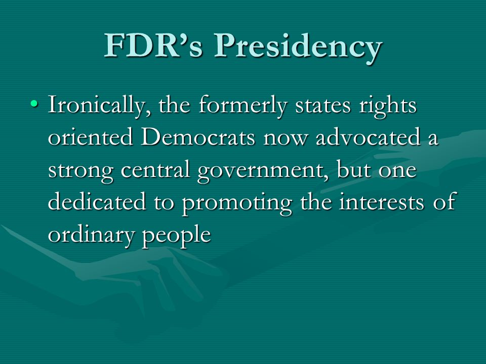 FDR's Presidency Ironically, the formerly states rights oriented Democrats now advocated a strong central government, but one dedicated to promoting the interests of ordinary peopleIronically, the formerly states rights oriented Democrats now advocated a strong central government, but one dedicated to promoting the interests of ordinary people