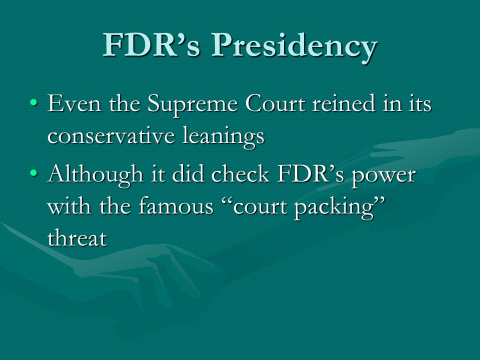 FDR's Presidency Even the Supreme Court reined in its conservative leaningsEven the Supreme Court reined in its conservative leanings Although it did check FDR's power with the famous court packing threatAlthough it did check FDR's power with the famous court packing threat