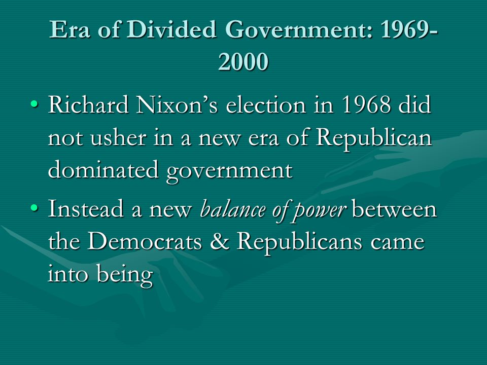 Era of Divided Government: 1969- 2000 Richard Nixon's election in 1968 did not usher in a new era of Republican dominated governmentRichard Nixon's election in 1968 did not usher in a new era of Republican dominated government Instead a new balance of power between the Democrats & Republicans came into beingInstead a new balance of power between the Democrats & Republicans came into being