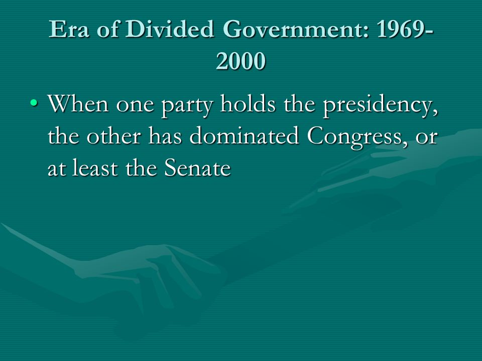 Era of Divided Government: 1969- 2000 When one party holds the presidency, the other has dominated Congress, or at least the SenateWhen one party holds the presidency, the other has dominated Congress, or at least the Senate
