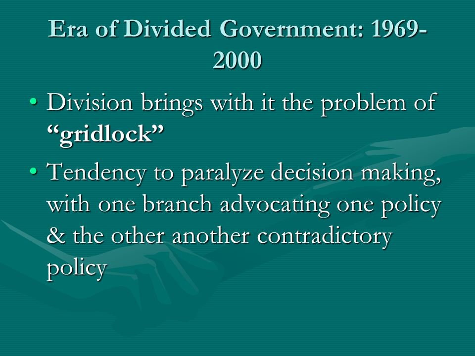 Era of Divided Government: 1969- 2000 Division brings with it the problem of gridlock Division brings with it the problem of gridlock Tendency to paralyze decision making, with one branch advocating one policy & the other another contradictory policyTendency to paralyze decision making, with one branch advocating one policy & the other another contradictory policy