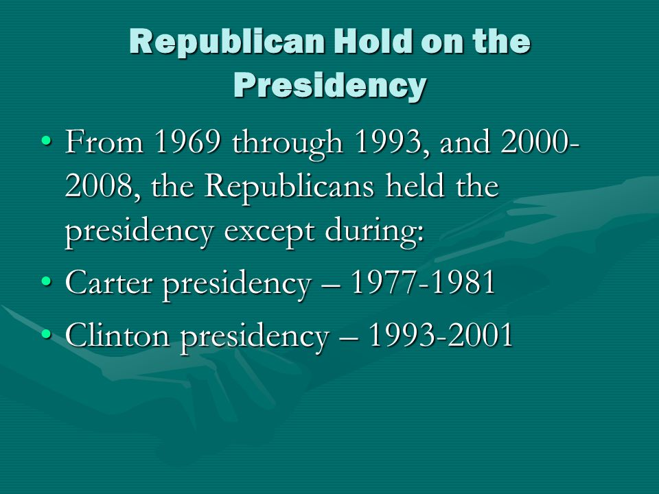 Republican Hold on the Presidency From 1969 through 1993, and 2000- 2008, the Republicans held the presidency except during:From 1969 through 1993, and 2000- 2008, the Republicans held the presidency except during: Carter presidency – 1977-1981Carter presidency – 1977-1981 Clinton presidency – 1993-2001Clinton presidency – 1993-2001