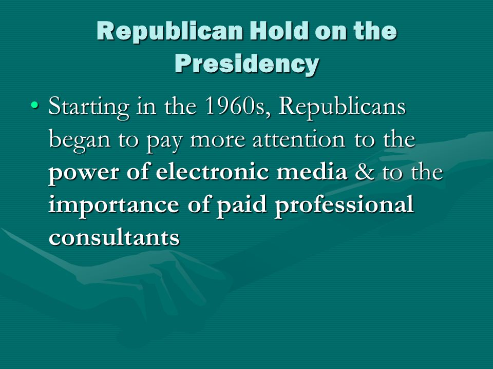 Republican Hold on the Presidency Starting in the 1960s, Republicans began to pay more attention to the power of electronic media & to the importance of paid professional consultantsStarting in the 1960s, Republicans began to pay more attention to the power of electronic media & to the importance of paid professional consultants