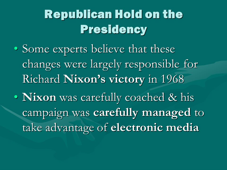 Republican Hold on the Presidency Some experts believe that these changes were largely responsible for Richard Nixon's victory in 1968Some experts believe that these changes were largely responsible for Richard Nixon's victory in 1968 Nixon was carefully coached & his campaign was carefully managed to take advantage of electronic mediaNixon was carefully coached & his campaign was carefully managed to take advantage of electronic media