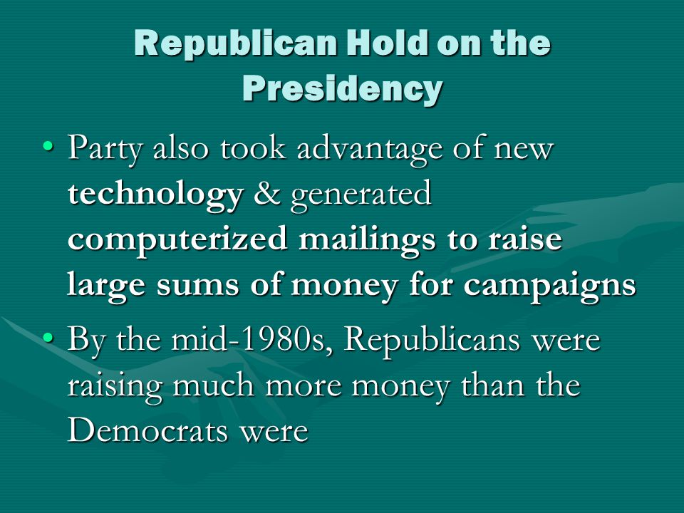 Republican Hold on the Presidency Party also took advantage of new technology & generated computerized mailings to raise large sums of money for campaignsParty also took advantage of new technology & generated computerized mailings to raise large sums of money for campaigns By the mid-1980s, Republicans were raising much more money than the Democrats wereBy the mid-1980s, Republicans were raising much more money than the Democrats were