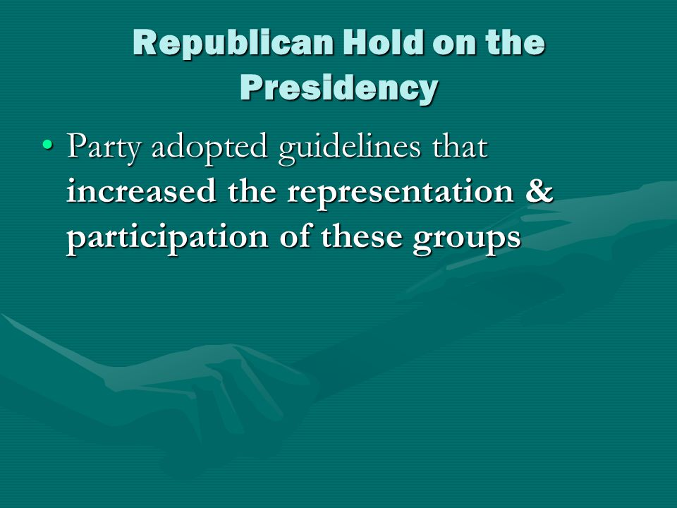 Republican Hold on the Presidency Party adopted guidelines that increased the representation & participation of these groupsParty adopted guidelines that increased the representation & participation of these groups