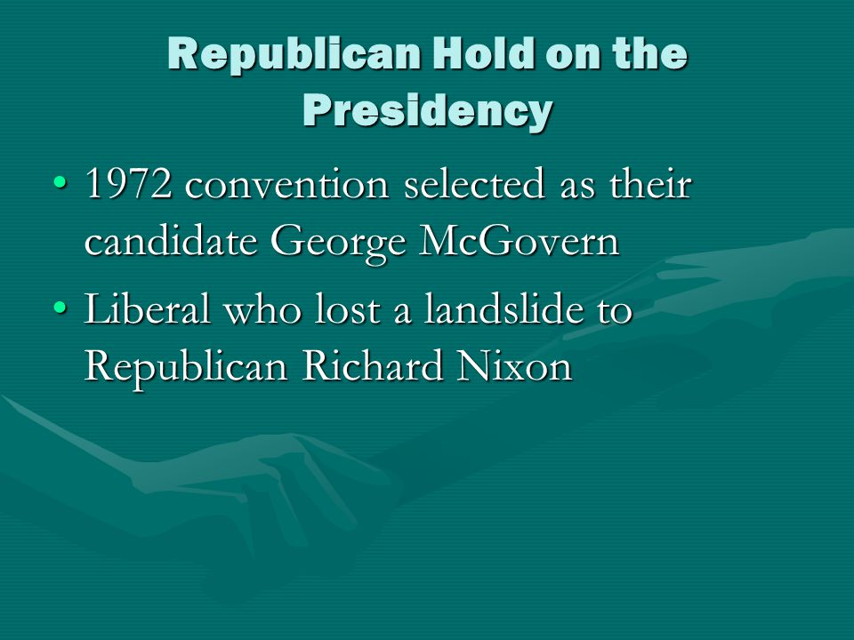 Republican Hold on the Presidency 1972 convention selected as their candidate George McGovern1972 convention selected as their candidate George McGovern Liberal who lost a landslide to Republican Richard NixonLiberal who lost a landslide to Republican Richard Nixon