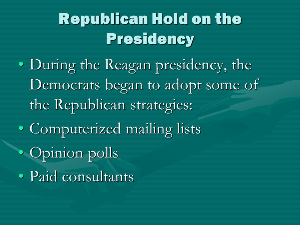 Republican Hold on the Presidency During the Reagan presidency, the Democrats began to adopt some of the Republican strategies:During the Reagan presidency, the Democrats began to adopt some of the Republican strategies: Computerized mailing listsComputerized mailing lists Opinion pollsOpinion polls Paid consultantsPaid consultants