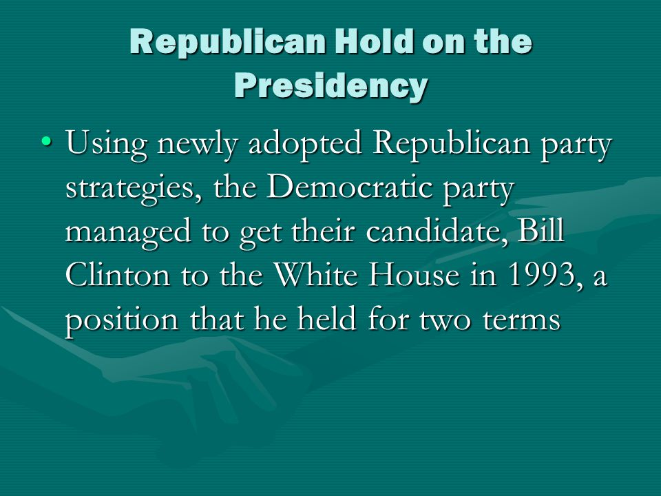 Republican Hold on the Presidency Using newly adopted Republican party strategies, the Democratic party managed to get their candidate, Bill Clinton to the White House in 1993, a position that he held for two termsUsing newly adopted Republican party strategies, the Democratic party managed to get their candidate, Bill Clinton to the White House in 1993, a position that he held for two terms