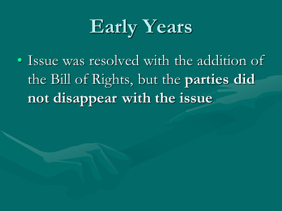 Early Years Issue was resolved with the addition of the Bill of Rights, but the parties did not disappear with the issueIssue was resolved with the addition of the Bill of Rights, but the parties did not disappear with the issue