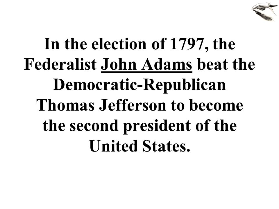In the election of 1797, the Federalist John Adams beat the Democratic-Republican Thomas Jefferson to become the second president of the United States.