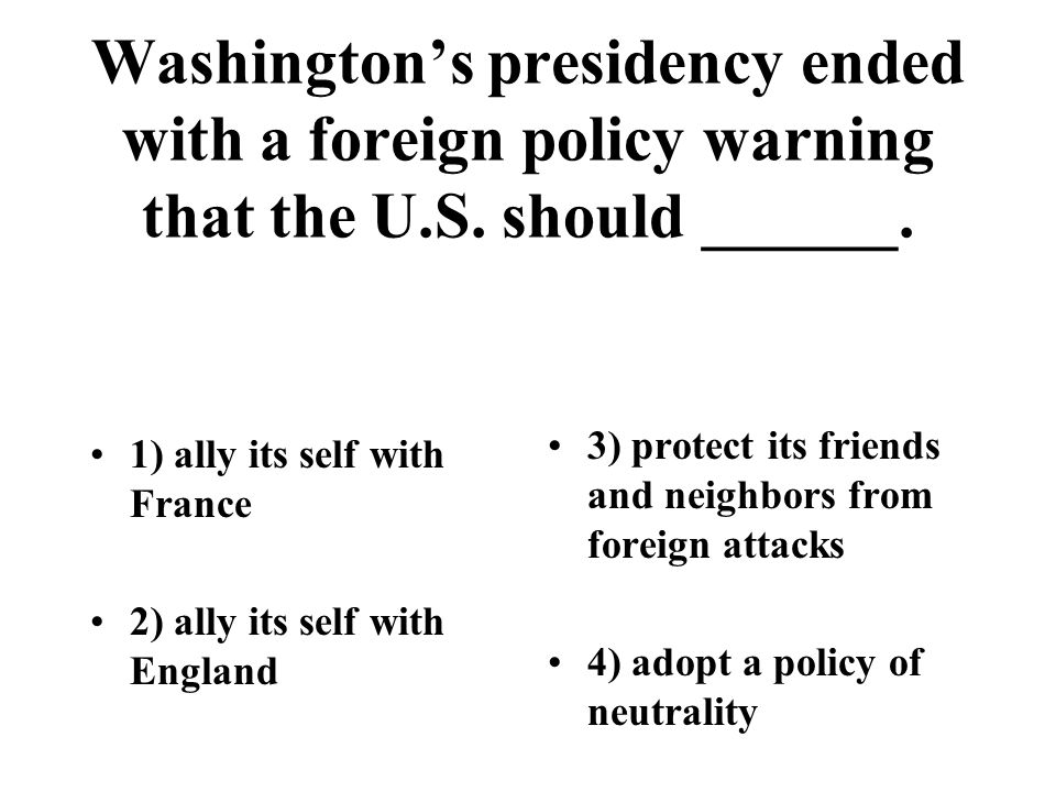 Washington's presidency ended with a foreign policy warning that the U.S. should ______. 1) ally its self with France 2) ally its self with England 3)