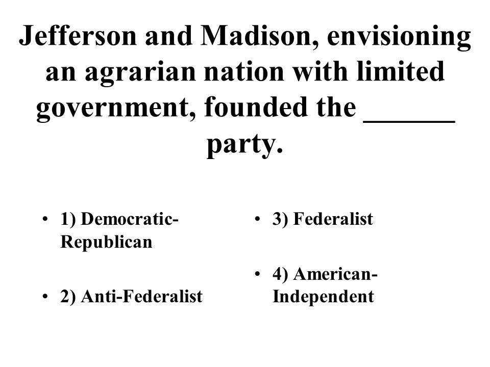 Jefferson and Madison, envisioning an agrarian nation with limited government, founded the ______ party. 1) Democratic- Republican 2) Anti-Federalist