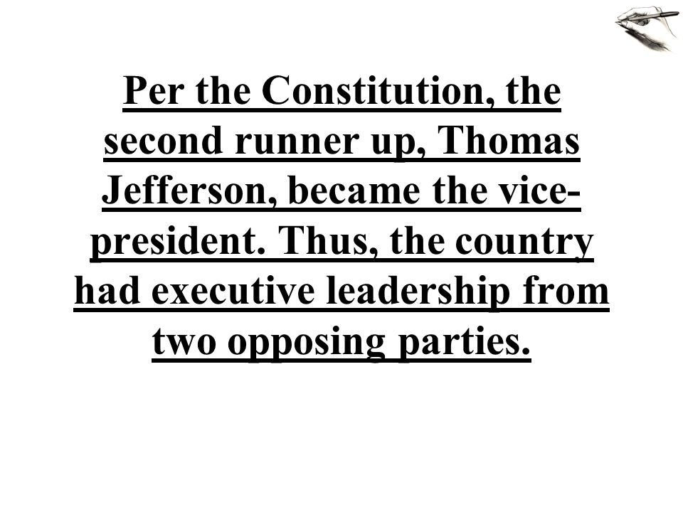 Per the Constitution, the second runner up, Thomas Jefferson, became the vice- president. Thus, the country had executive leadership from two opposing