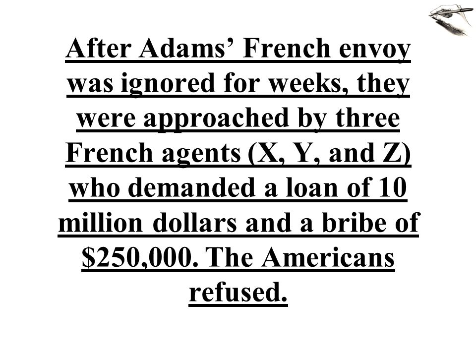 After Adams' French envoy was ignored for weeks, they were approached by three French agents (X, Y, and Z) who demanded a loan of 10 million dollars a