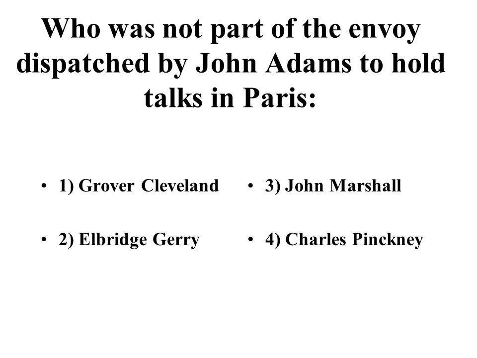 Who was not part of the envoy dispatched by John Adams to hold talks in Paris: 1) Grover Cleveland 2) Elbridge Gerry 3) John Marshall 4) Charles Pinck