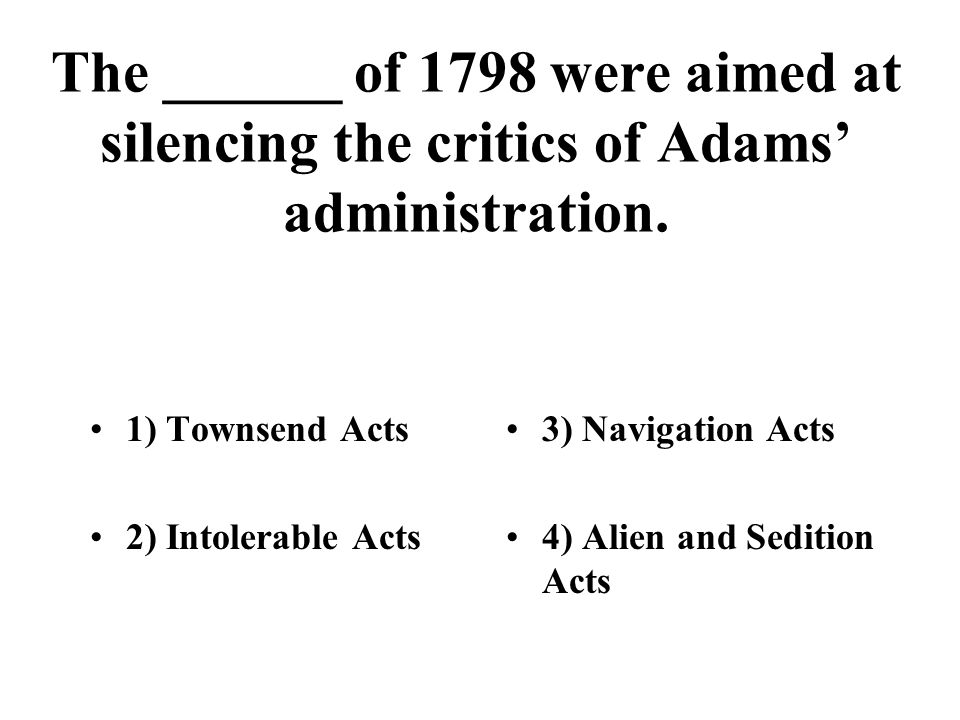 The ______ of 1798 were aimed at silencing the critics of Adams' administration. 1) Townsend Acts 2) Intolerable Acts 3) Navigation Acts 4) Alien and