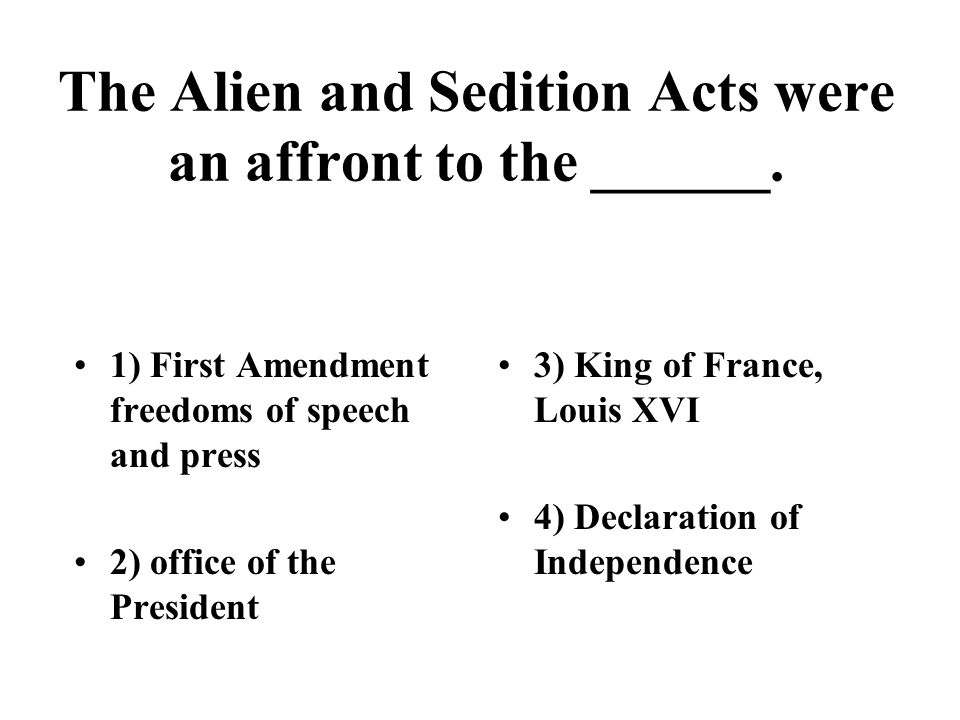 The Alien and Sedition Acts were an affront to the ______. 1) First Amendment freedoms of speech and press 2) office of the President 3) King of Franc