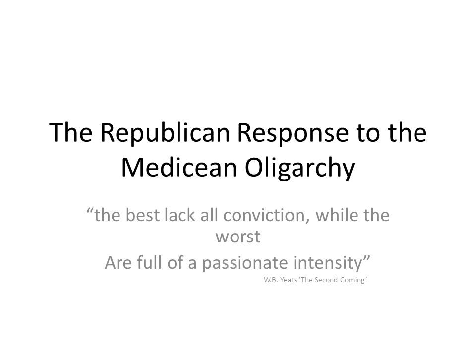 The Republican Response to the Medicean Oligarchy the best lack all conviction, while the worst Are full of a passionate intensity W.B.