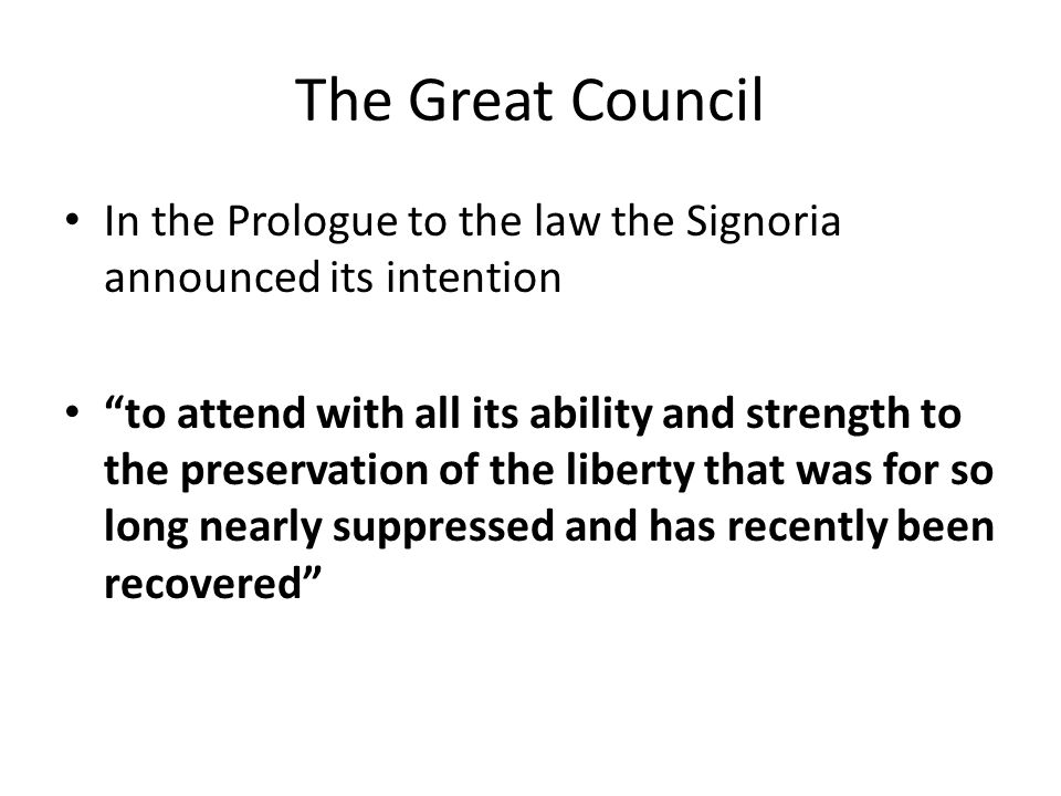 The Great Council In the Prologue to the law the Signoria announced its intention to attend with all its ability and strength to the preservation of the liberty that was for so long nearly suppressed and has recently been recovered