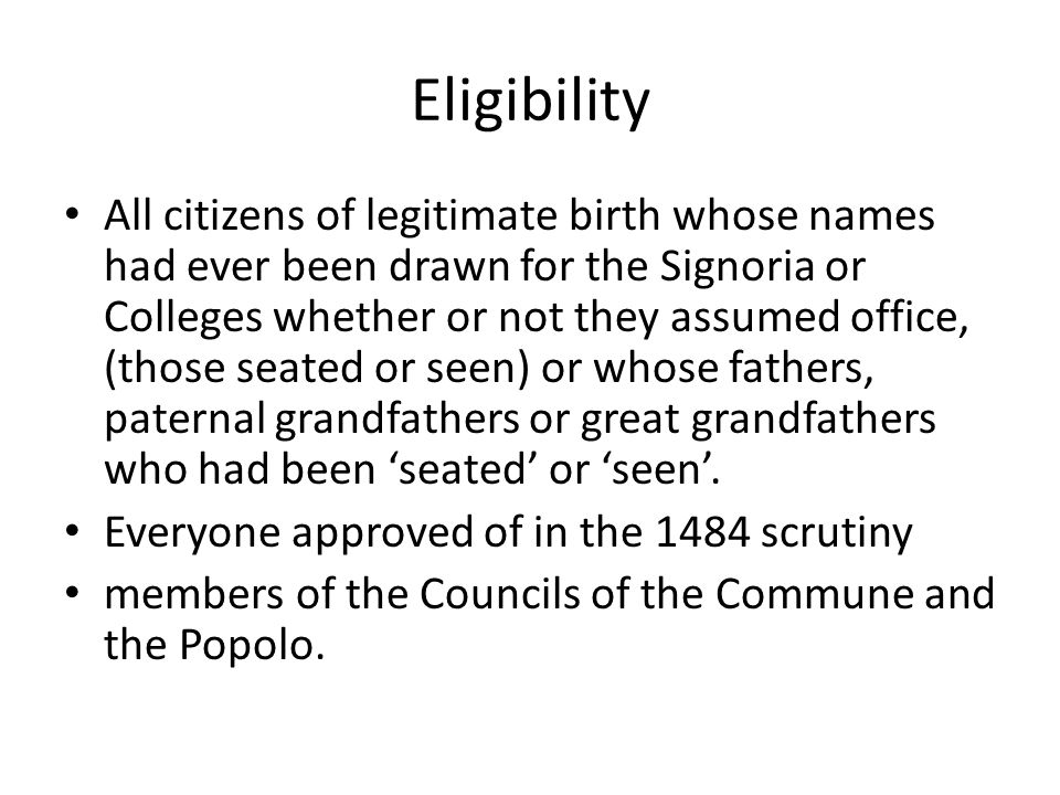 Eligibility All citizens of legitimate birth whose names had ever been drawn for the Signoria or Colleges whether or not they assumed office, (those seated or seen) or whose fathers, paternal grandfathers or great grandfathers who had been 'seated' or 'seen'.