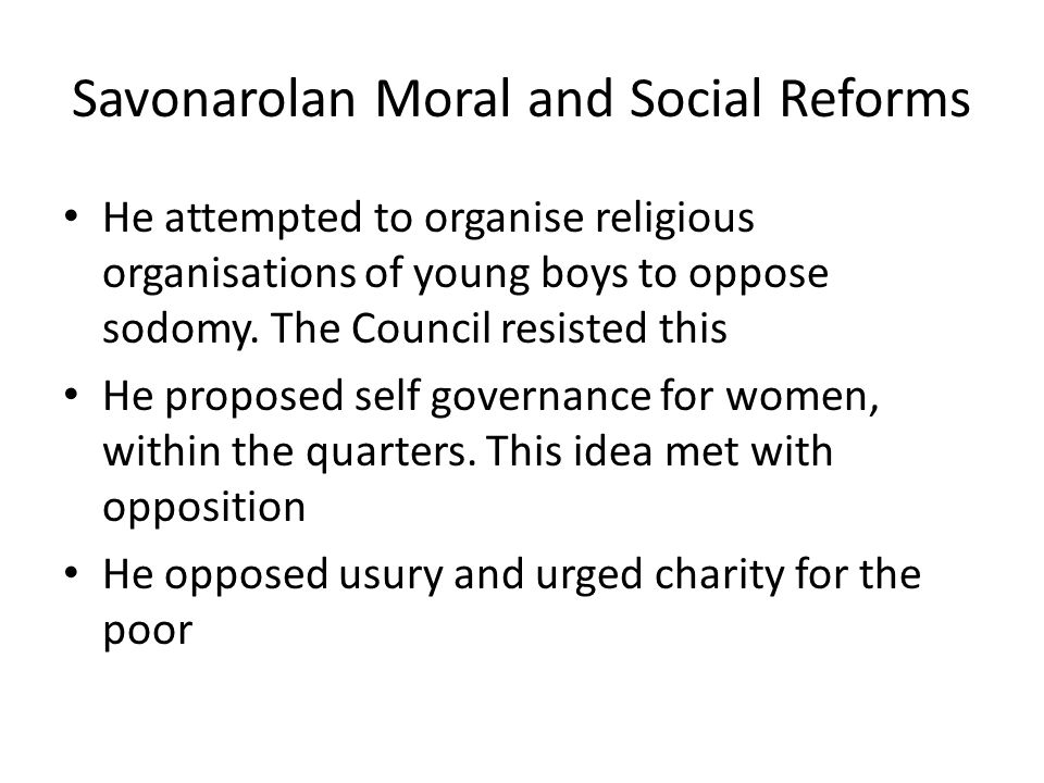Savonarolan Moral and Social Reforms He attempted to organise religious organisations of young boys to oppose sodomy.