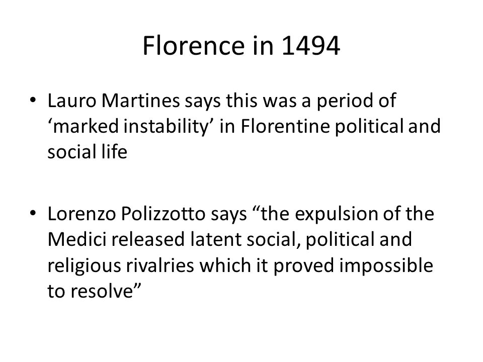 Florence in 1494 Lauro Martines says this was a period of 'marked instability' in Florentine political and social life Lorenzo Polizzotto says the expulsion of the Medici released latent social, political and religious rivalries which it proved impossible to resolve