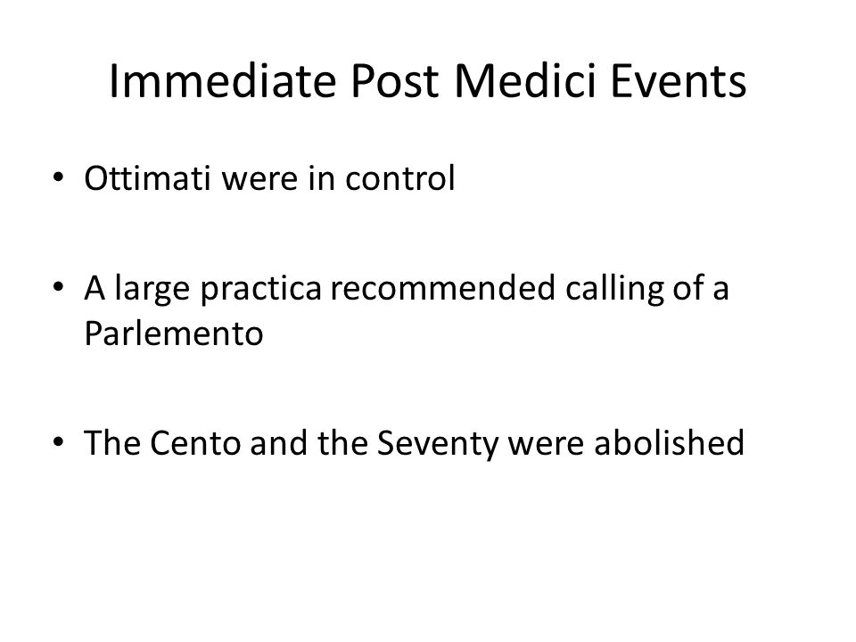 Immediate Post Medici Events Ottimati were in control A large practica recommended calling of a Parlemento The Cento and the Seventy were abolished