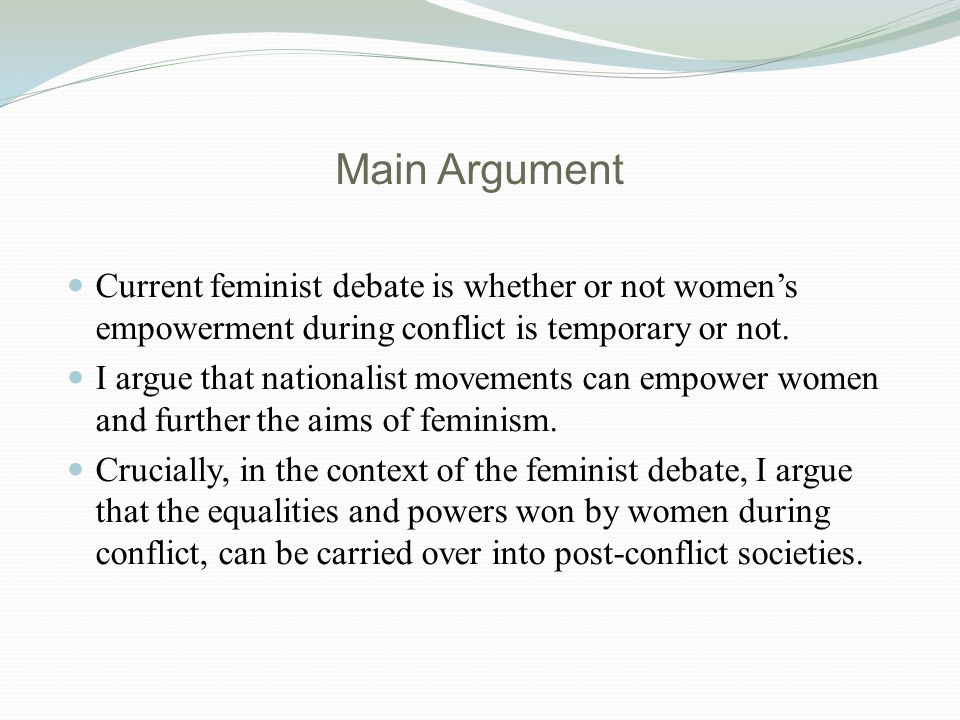 Main Argument Current feminist debate is whether or not women's empowerment during conflict is temporary or not.