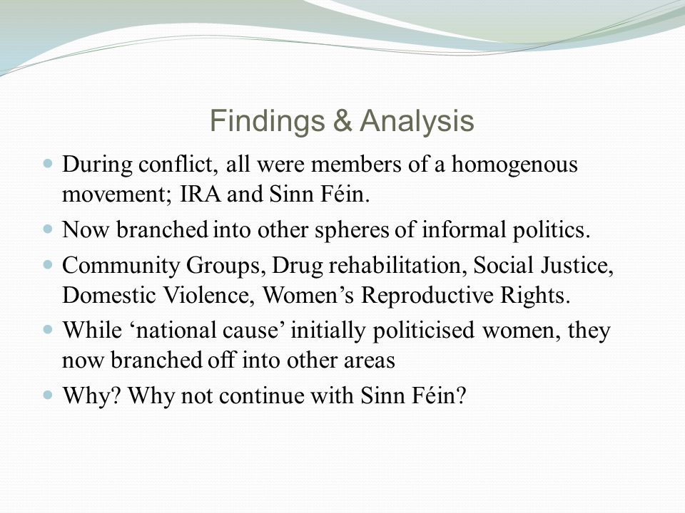 Findings & Analysis During conflict, all were members of a homogenous movement; IRA and Sinn Féin.