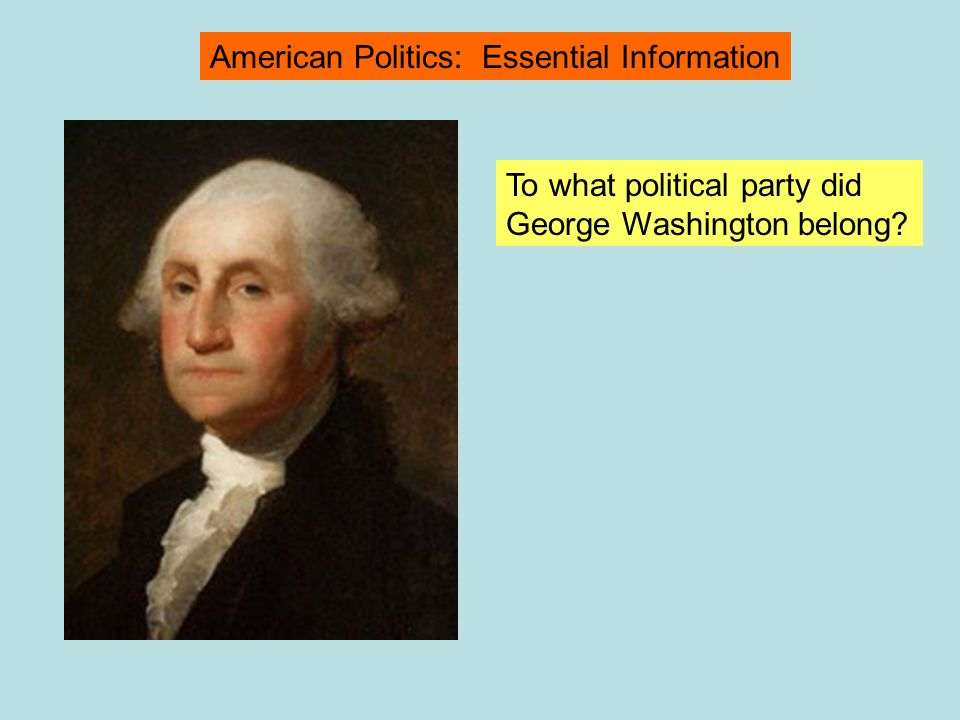 To what political party did George Washington belong? American Politics: Essential Information