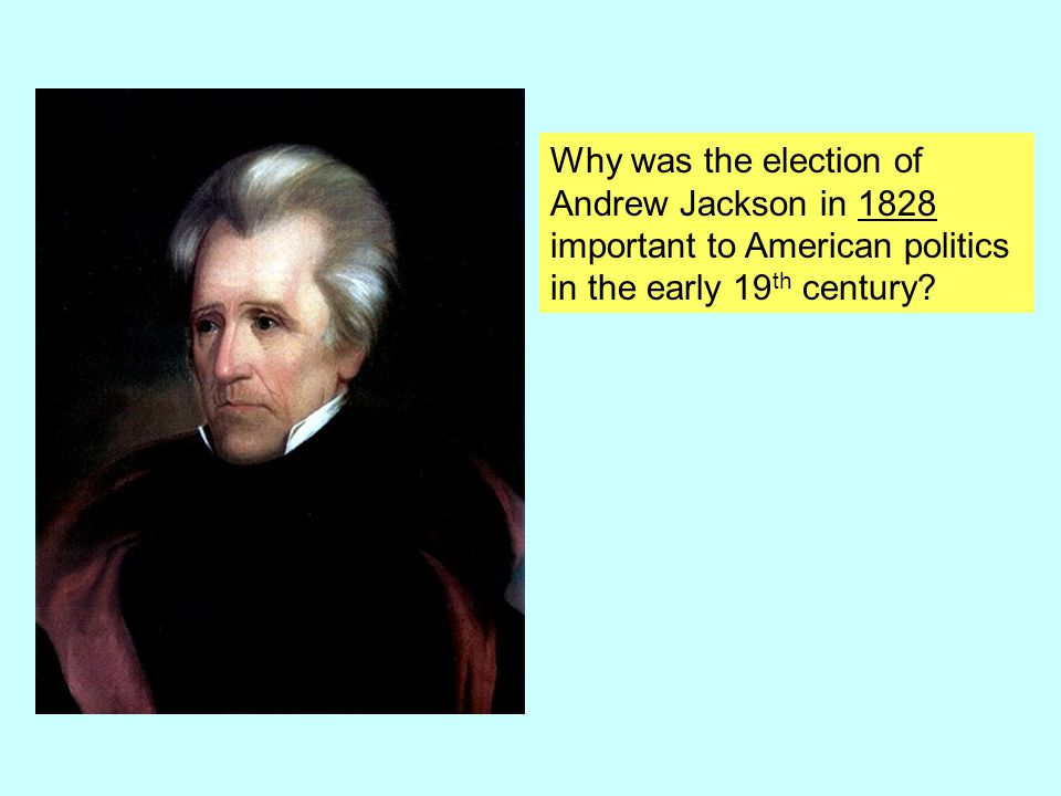 Why was the election of Andrew Jackson in 1828 important to American politics in the early 19 th century?