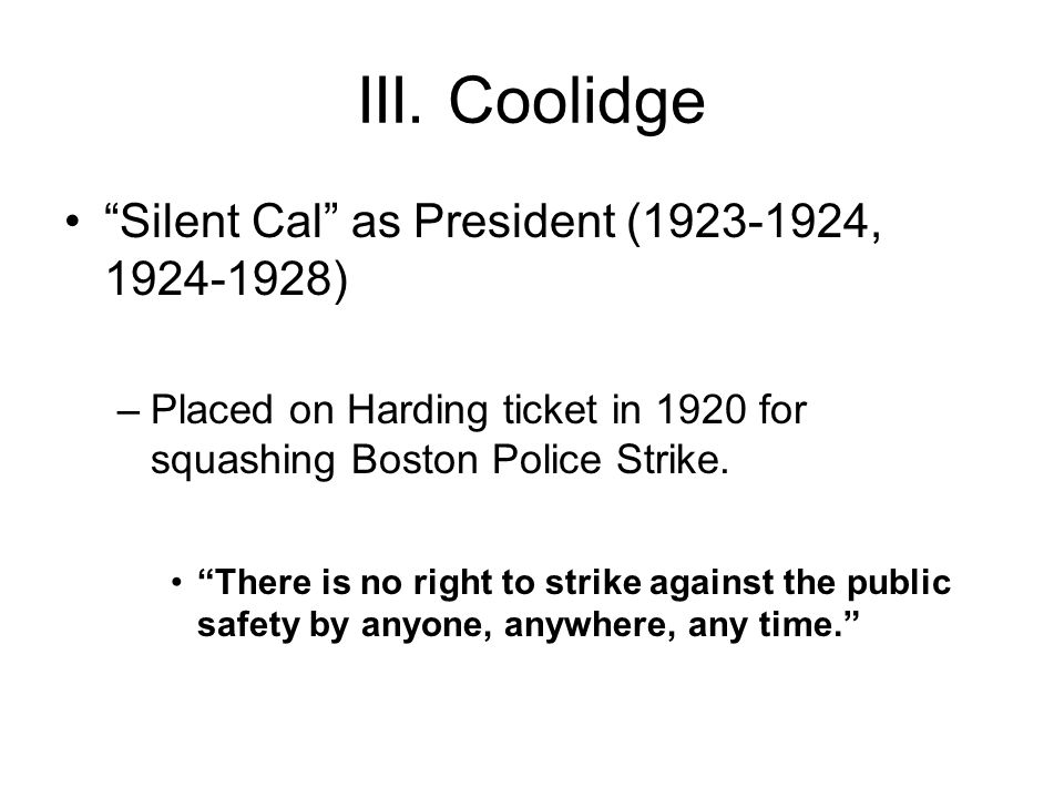 """III. Coolidge """"Silent Cal"""" as President (1923-1924, 1924-1928) –Placed on Harding ticket in 1920 for squashing Boston Police Strike. """"There is no righ"""