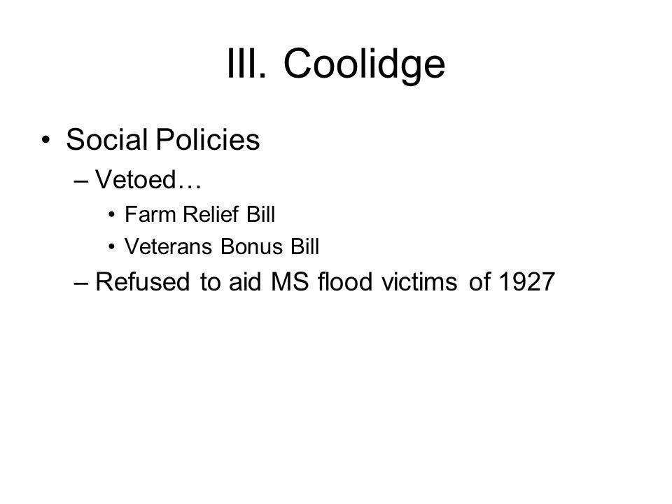 III. Coolidge Social Policies –Vetoed… Farm Relief Bill Veterans Bonus Bill –Refused to aid MS flood victims of 1927