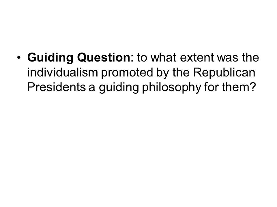 Guiding Question: to what extent was the individualism promoted by the Republican Presidents a guiding philosophy for them