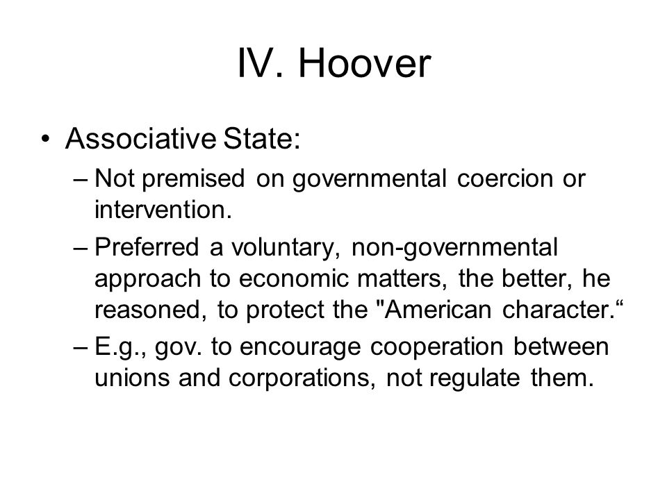 IV. Hoover Associative State: –Not premised on governmental coercion or intervention. –Preferred a voluntary, non-governmental approach to economic ma