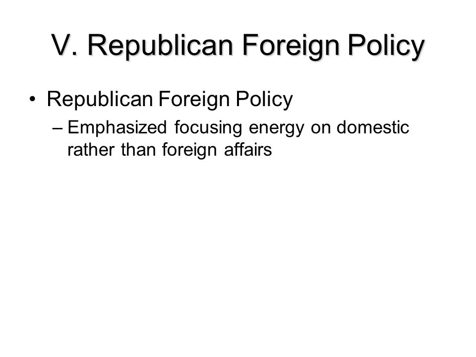 V. Republican Foreign Policy Republican Foreign Policy –Emphasized focusing energy on domestic rather than foreign affairs