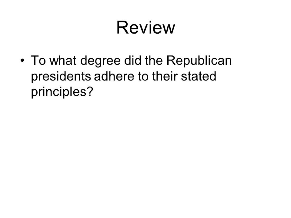 Review To what degree did the Republican presidents adhere to their stated principles