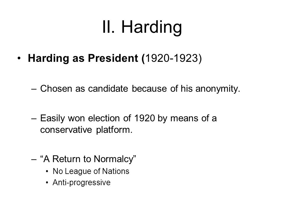 II. Harding Harding as President (1920-1923) –Chosen as candidate because of his anonymity.