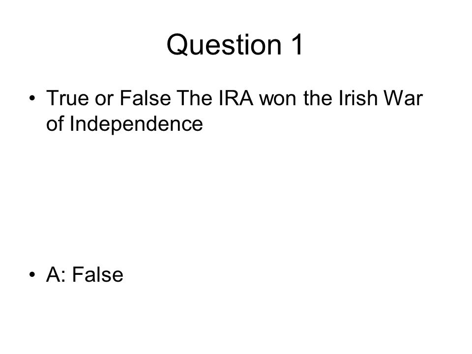 Question 1 True or False The IRA won the Irish War of Independence A: False