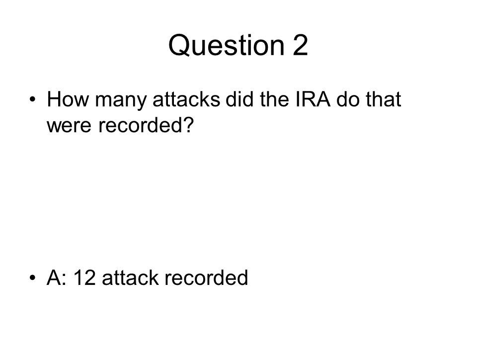 Question 2 How many attacks did the IRA do that were recorded A: 12 attack recorded