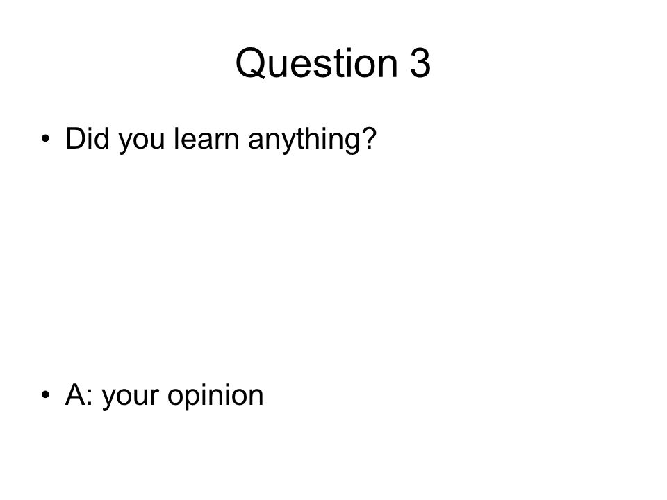 Question 3 Did you learn anything? A: your opinion